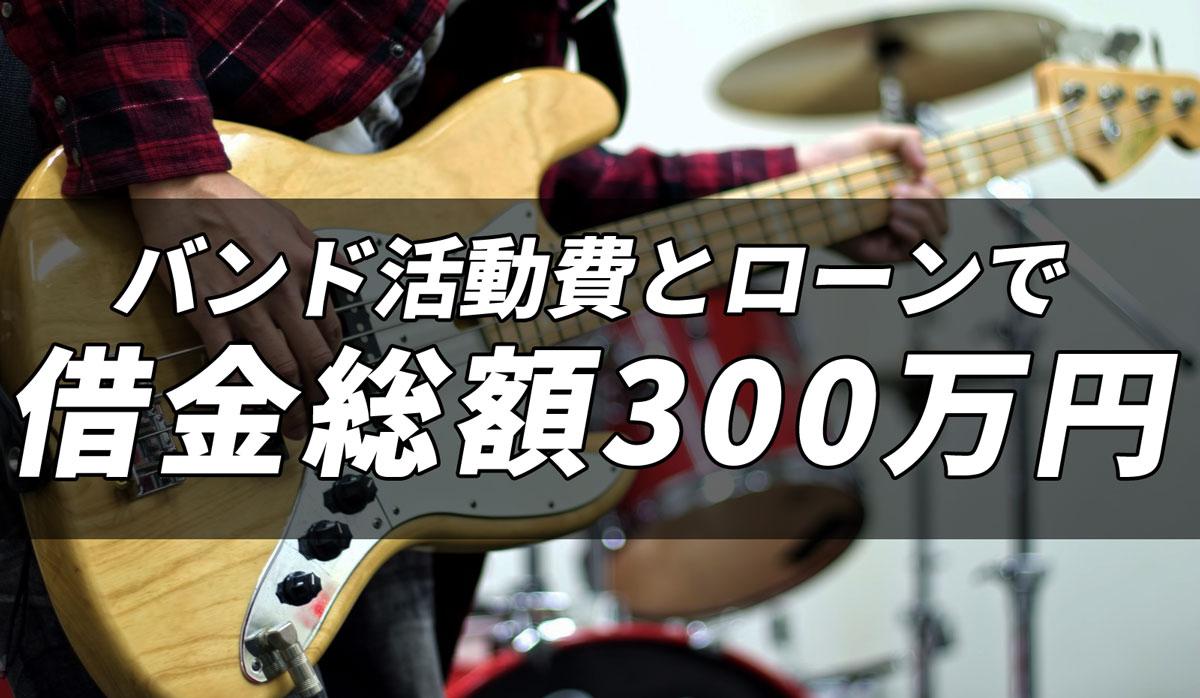 バンド活動費とローンで借金総額300万