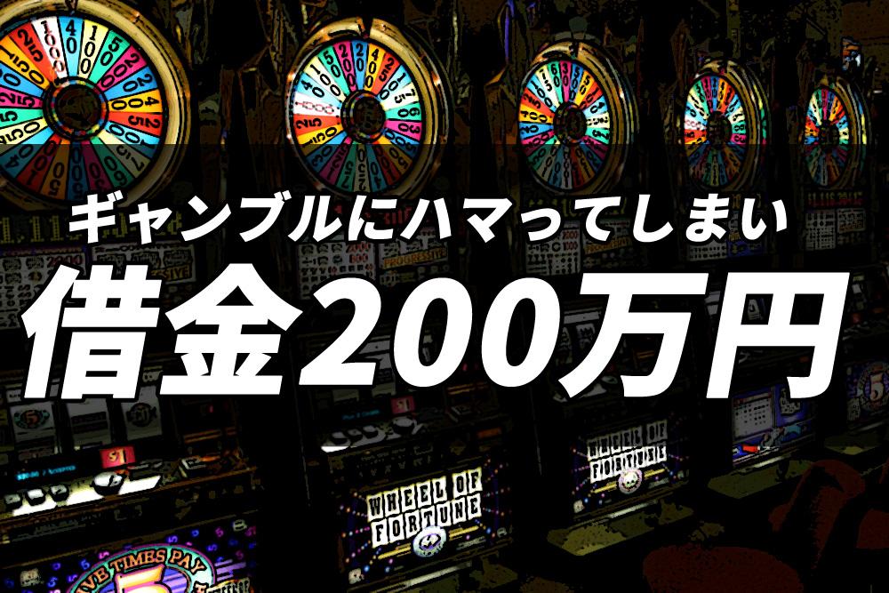 ギャンブルにハマってしまい借金200万円