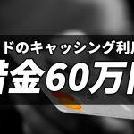 クレジットカードのキャッシング利用で借金60万円