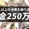 収入以上の浪費を繰り返し借金250万円
