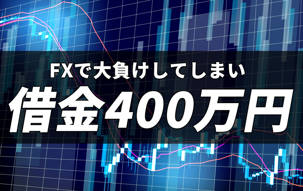 FXで大負けしてしまい借金400万円
